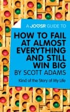 A Joosr Guide to... How to Fail at Almost Everything and Still Win Big by Scott Adams: Kind of the Story of My Life ebook by Joosr