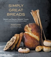 Simply Great Breads - Sweet and savory Yeasted Treats from America's Premier Artisan Baker ebook by Lauren Chattman,Dan Leader