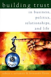 Building Trust:In Business, Politics, Relationships, and Life - In Business, Politics, Relationships, and Life ebook by Robert C. Solomon,Fernando Flores