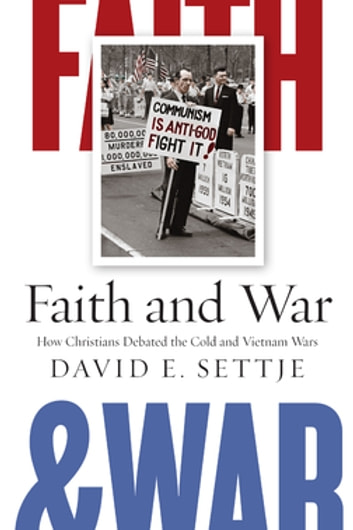 Faith and War - How Christians Debated the Cold and Vietnam Wars ebook by David E. Settje