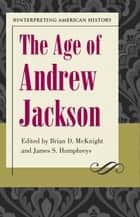 Interpreting American History: The Age of Andrew Jackson ebook by Brian D. McKnight, James S. Humphreys
