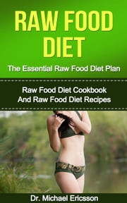 Raw Food Diet: The Essential Raw Food Diet Plan: Raw Food Diet Cookbook And Raw Food Diet Recipes ebook by Dr. Michael Ericsson