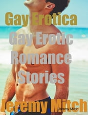 Gay Erotica: Gay Erotic Romance Stories ebook by Jeremy Mitch