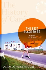 The History of Canada Series: The Best Place To Be - Expo '67 And Its Time ebook by John Lownsbrough