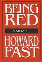 Being Red: A Memoir - A Memoir ebook by Howard Fast
