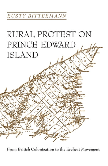 Rural Protest on Prince Edward Island - From British Colonization to the Escheat Movement ebook by Rusty Bittermann