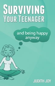 Surviving Your Teenager - And being happy anyway ebook by Judith Joy