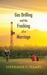 Gas Drilling and the Fracking of a Marriage ebook by Stephanie C. Hamel