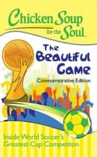 Chicken Soup for the Soul: The Beautiful Game - Inside World Soccer's Greatest Cup Competition ebook by James Griffin, Chris Leaver, Leigh Pilkington