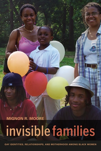 Invisible Families - Gay Identities, Relationships, and Motherhood among Black Women ebook by Mignon Moore