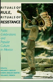 Rituals of Rule, Rituals of Resistance - Public Celebrations and Popular Culture in Mexico ebook by William H. Beezley,Cheryl E. Martin,William E. French