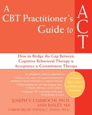 A CBT Practitioner's Guide to ACT: How to Bridge the Gap Between Cognitive Behavioral Therapy and Acceptance and Commitment Therapy ebook by Ciarrochi, Joseph