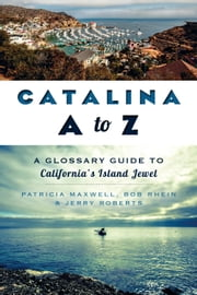 Catalina A to Z - A Glossary Guide to California's Island Jewel ebook by Pat Maxwell,Bob Rhein,Jerry Roberts