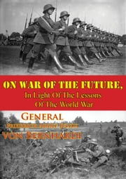 On War Of The Future, In Light Of The Lessons Of The World War ebook by General Friedrich Adolf Julius von Bernhardi,Frederic A. Holt