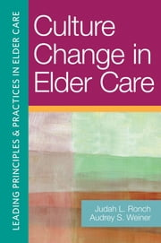 Culture Change in Elder Care ebook by Judah L. Ronch,Judah L. Ronch,Audrey S. Weiner