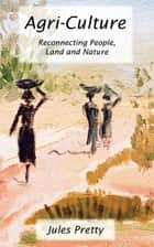 Agri-Culture - Reconnecting People, Land and Nature ebook by Jules Pretty