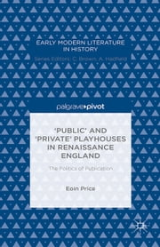 'Public' and 'Private' Playhouses in Renaissance England: The Politics of Publication ebook by Eoin Price