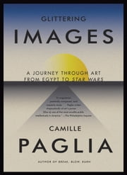 Glittering Images - A Journey Through Art from Egypt to Star Wars ebook by Camille Paglia