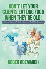 Don't Let Your Clients Eat Dog Food When They're Old! - A Financial Professional's Guide to Retirement Cash Flow Management ebook by Roger Roemmich