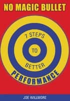 No Magic Bullet - Seven Steps to Better Performance ebook by Joe Willmore