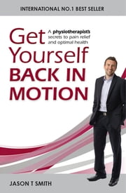 Get Yourself Back in Motion - A physiotherapist's secrets to pain relief and optimal health ebook by Jason T Smith