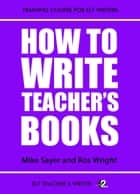How To Write Teacher's Books ebook by Mike Sayer,Ros Wright