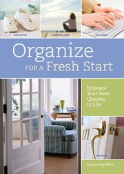 Organize for a Fresh Start: Embrace Your Next Chapter in Life - Embrace Your Next Chapter in Life ebook by Susan Fay West