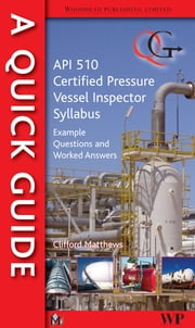 A Quick Guide to API 510 Certified Pressure Vessel Inspector Syllabus - Example Questions and Worked Answers ebook by Clifford Matthews