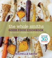 The Whole Smiths Good Food Cookbook - Delicious Real Food Recipes to Cook All Year Long ebook by Michelle Smith, Melissa Hartwig