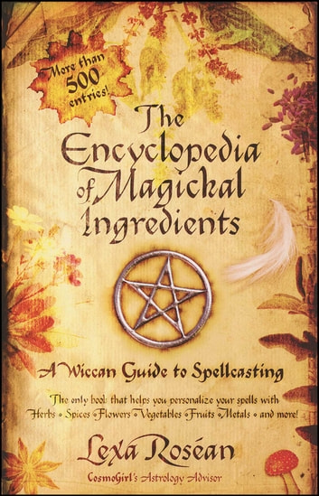 The Encyclopedia of Magickal Ingredients - A Wiccan Guide to Spellcasting ebook by Lexa Rosean
