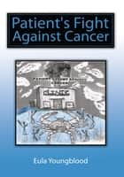 Patient's Fight Against Cancer ebook by Eula Youngblood