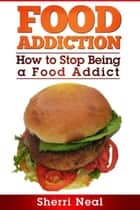 Food Addiction - How to Stop Being a Food Addict ebook by Sherri Neal