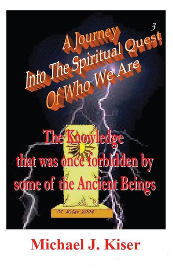 A Journey Into The Spiritual Quest of Who We Are - Book 3 - The Knowledge that was once forbidden by some of the Ancient Beings ebook by Michael Kiser