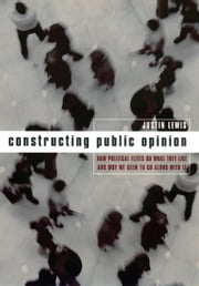 Constructing Public Opinion - How Political Elites Do What They Like and Why We Seem to Go Along with It ebook by Justin Lewis