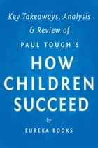 How Children Succeed: by Paul Tough | Key Takeaways, Analysis & Review ebook by Eureka Books