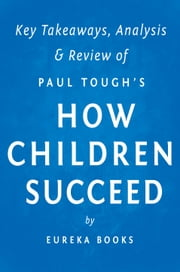 How Children Succeed: by Paul Tough | Key Takeaways, Analysis & Review - Grit, Curiosity, and the Hidden Power of Character ebook by Eureka Books