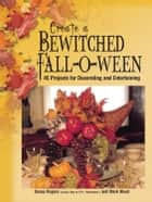 Create a Bewitched Fall-o-ween - 45 Projects for Decorating and Entertaining ebook by Kasey Rogers, Mark Wood