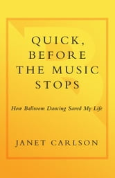 Quick, Before the Music Stops - How Ballroom Dancing Saved My Life ebook by Janet Carlson