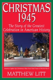 Christmas 1945 - The Story of the Greatest Celebration in American History ebook by Matthew Litt
