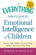 The Everything Parent's Guide to Emotional Intelligence in Children - How to Raise Children Who Are Caring, Resilient, and Emotionally Strong ebook by Korrel Kanoy