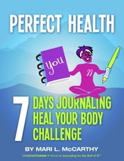 Perfect Health - 7 Days Journaling Heal Your Body Challenge ebook by Mari L. McCarthy,Gillian Burgess,Wendy Kipfmiller-O'Brien