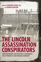 The Lincoln Assassination Conspirators - Their Confinement and Execution, as Recorded in the Letterbook of John Frederick Hartranft ebook by Edward Steers Jr., Harold Holzer, Edward Steers Jr.,...
