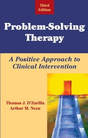 Problem-Solving Therapy - A Positive Approach to Clinical Intervention, Third Edition ebook by Arthur M. Nezu, PhD, ABPP,Thomas D'Zurilla, PhD