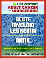 21st Century Adult Cancer Sourcebook: Adult Acute Myeloid Leukemia (AML), ANLL, Myelogenous or Myeloblastic Leukemia - Clinical Data for Patients, Families, and Physicians ebook by Progressive Management