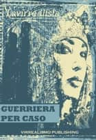 Guerriera Per Caso ebook by Lavirrealista *