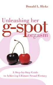 Unleashing Her G-Spot Orgasm - A Step-by-Step Guide to Giving a Woman Ultimate Sexual Ecstasy ebook by Donald L. Hicks
