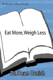 Eat More, Weigh Less - Dr. Dean Ornish's Life Choice Program for Losing Weight Safely While Eating Abundantly ebook by Dean Ornish