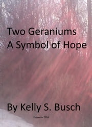 Two Geraniums A Symbol of Hope ebook by Kelly S. Busch