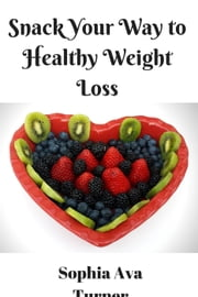 Snack Your Way to Healthy Weight Loss ebook by Sophia Ava Turner