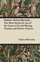 Madame Helena Blavatsky - Two Short Stories by One of the Greats of Occult Writing (Fantasy and Horror Classics) ebook by Helena Blavatsky